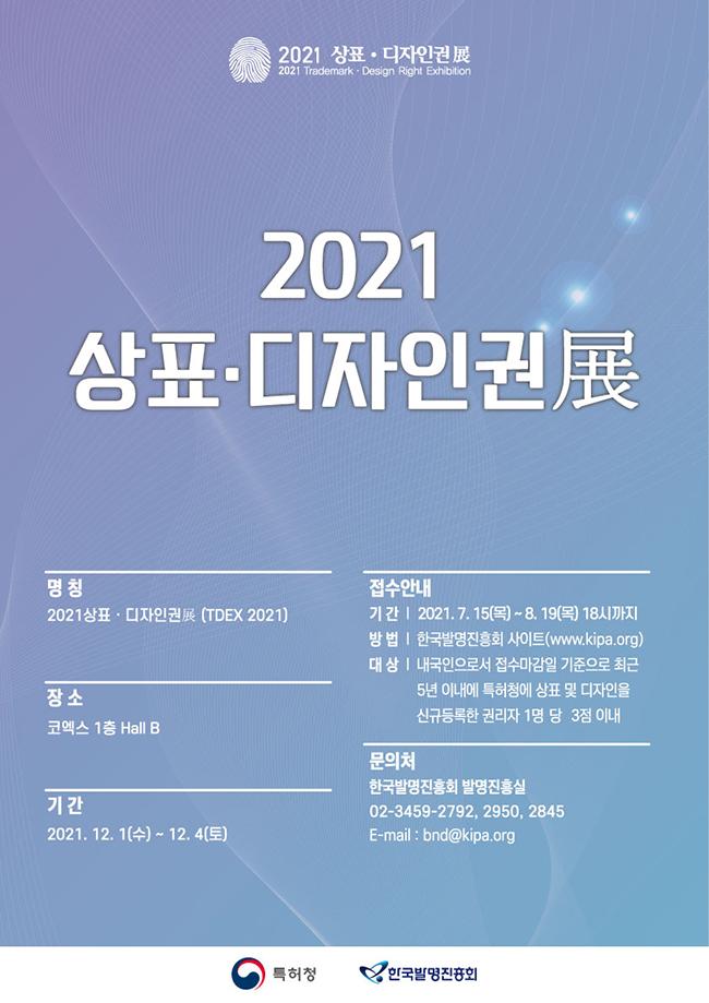 2021상표·디자인권展 명칭 2021상표·디자인권展(TDEX 2021) 장소 코엑스 1층 Hall B 기간 2021. 12. 1(수) ~ 12. 4(토)  접수안내 기간 202107.15(목)~8.19(목)18시까지 방법 한국발명진흥회 사이트(www.kipa.org) 대상 내국인으로서 접수마김일 기준으로 최근 5년 이내에 특허청에 상표 및 디자인을 신규등록한 권리자 1명당 3점 이내 문의처 한국발명진흥회 발명진흥실 02-3459-2792,2950,2845  E-mail : bnd@kipa.org