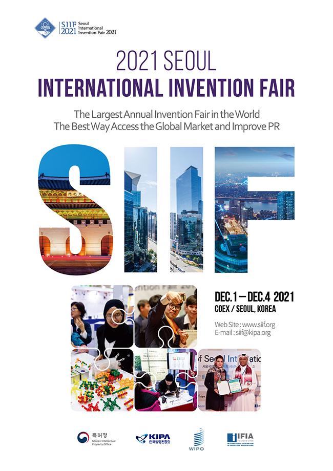 2021 SEOUL INTERNATIONAL INVENTION FAIR The LargestAnnual lnvention Fair in the World The BestWay Access the Global Market and Improve PR DEC.1-DEC.4 2021 COEX/SEOUL,KOREA Web site:www.siif.org E-mail:siif@kipa.org 특허청 KIPA한국발명진흥회 WIPO IlFlA