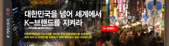 IP스토리 공감 대한민국을 넘어 세계에서 K-브랜드를 지켜라 K-브랜드 자유무역협정(FTA)시대를 대비해 우리 토종브랜드를 보호하자! 세계 속의 K-브랜드를 보호하기 위해 특허청이 앞장 서겠습니다.