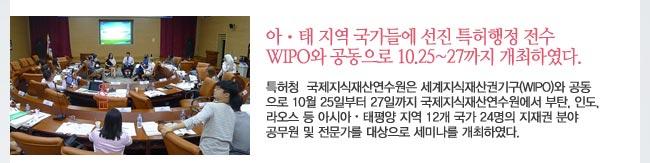 아ㆍ태 지역 국가들에 선진 특허행정 전수 WIPO와 공동으로 10.25~27까지 개최하였다.