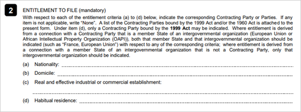 2. ENTITLEMENT TO FILE (Mandatory) 		   With respect to each of the entitlement criteria (a) to (d) below, indicate the  		 		corresponding Contracting Party of Parties. If any  		   Item is not applicable, write 'None'. A list of the Contracting Parties bound by the  		 		1999 Act and/or the 1960 Act is attached to the 		   present form. Under item (d), only a Contracting Party bound by the 1999 Act may be  		 		indicated. Where entitlement is derived  		   from a connection with a Contracting Party that is a member State of an  		 		intergovernmental organization (European Union or 		   African Intellectual Property Organization (OAPI)), both that member State and that  		 		intergovernmental organization should be 		   indicated (such as 'France, European Union') with respect to any of the correspongding  		 		criteria; where entitlement is dereived from 		   a connection with a member State of an intergovernmental organizaztion that is not a  		 		Contracting Party, only that 		   intergovernmental organization should be indicated. 		 		   (a) Nationality :  		   (b) Domicile :  		   (c) Real and effective industrial or commercial establishment: 		   (d) Habitual residence