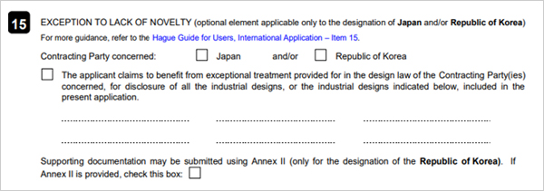 15. EXCEPTION TO LACK OF NOVELTY(Optional element applicable to the designation of Japan    and/or Republic of Korea) Contractiong Party concerned:Japan and/or Republic of Korea The applicant claims to benefit from exceptional treatment provided for in the design law   of the Contractiong Party(ies) concerned, for disclosure of all the industrial designs, or   the industrial designs indicated below, included in the present application.  Supporting documentation may be submitted using Annex Ⅱ (only for the designation of the Repulic of Korea). If Annex Ⅱ is provided, check this box :