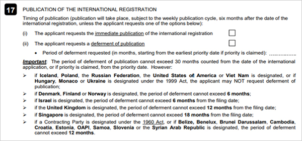 17. PUBLICATION OF THE INTERNATIONAL REGISTRATION Timing of publication(publication will take place, subject to the weekly publication cycle,   six months after the date of the international registration, unless the applicant requests   one of the options below): (i) The applicant requests the immediate publication of the international registration (ii) The applicant requests a defement of publication Period of deferment requested(in months, starting from the earliest priority date if priority is claimed): Important:The period of defement of publication cannot exceed 30 months counted from the   date of the intermational application, or if priority is claimed, form the priority date.   However:  if Iceland, Poland, Singapore or the United States of America is designated, or if Hungary,   Monaco or Ukraine is designated under the 1999 Act, the applicant may NOT reQuest deferment   of publication; if Denmark, Finland or Norway is designated, the period of deferment connot exceed 6months; if Israel is designated, the period of defement cannot exceed 6 months from the filing date; if the United Kingdom is designated, the period of deferment cannot exceed 12 months from the filing date; if Singapore is designated, the period of deferment cannot exceed 18 months rom the filing date; if a Contracting Party is desigated under the 1960 Act, or if Belize, Benelux, Brunei Darussalam, Cambodia, Croatia, Estonia, OAPI, Samoa, Slovenia or the Syrian Arab Republic is designated, the period of  deferment cannot exceed 12 months.