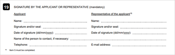 19. SIGNATURE BY THE APPLICANT OR HIS REPRESENTATIVE(mandatory) Applicant, Representative of the applicant 16 Name: , Signature and/or seal: , Date of signature  (dd/mm/yyyy): , Name of the person to contact, if necessary:,telephone:E-mail   address  16 Item 5 must be complited.
